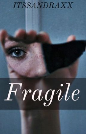Fragile (UNDER REVISIONS) by Itssandraxx