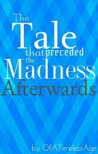The Tale that Preceded the Madness Afterwards by OfATimelessAge