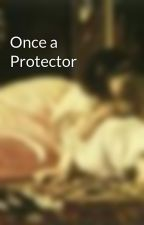 Once a Protector by MaidofAnnwn