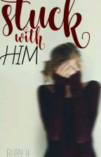 Stuck With Him (On Hold) by OnlineObsession