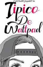 Típico de Wattpad by AnetteWalker01