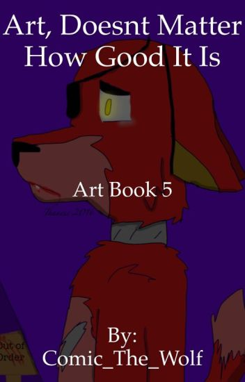 Art, it doesnt matter how good it is. (Art book 5)