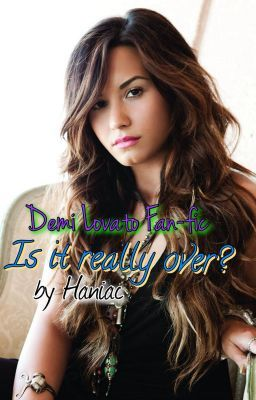 Is it really over? (Demi Lovato Fan-Fic)