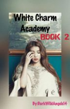 White Charm Academy [BOOK 2] by DarkWildAngels14