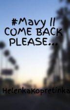 #Mavy || COME BACK PLEASE... by HelenkaKopretinkaKrt