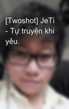 [Twoshot] JeTi - Tự truyện khi yêu. by Beeroro