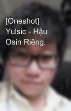 [Oneshot] Yulsic - Hậu Osin Riêng. by Beeroro