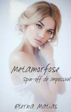 Metamorfose - Spin-off de Impossível. by EternaMatias