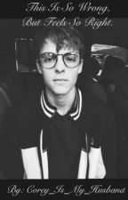 This Is So Wrong, But Feels So Right • A Corey Fogelmanis Fanfic by Corey_Is_My_Husband