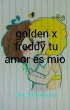 golden x freddy tu amor es mio  by Titiperaza