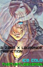 Ice Cold~ a Zane x Laurence Fanfiction by TheTurtleShaman