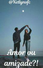 Amor ou amizade?!  by Ketlynofc