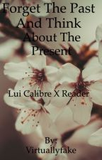 Forget The Past and Think about the Present: A Lui Calibre x Reader fan fiction. by Virtuallyfake