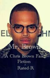 Mr.Brown (A Rated-R Chris Brown Fan Fiction) by stayclassymyguy_