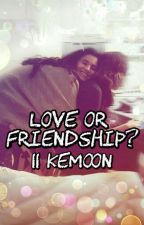 Love or Friendship? || KeMoon  by clexaah