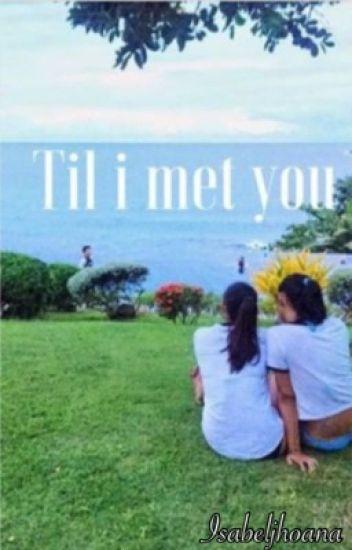 Til i met you