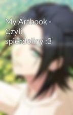 My Artbook - Czyli spierdoliny :3 by Cutie_Holy_Mage