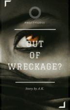 Out Of Wreckage? (On Hold) by the_misfit7896