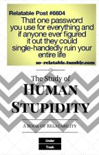 The Study of Human Stupidity: A Book of Relatability by _UnderTrash_