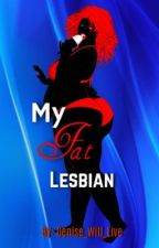 My Fat Lesbian- ON HOLD.  by Denise_will_live