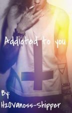 Addicted To You||H2OVanoss||On Hold! by H2OVanoss-Shipper