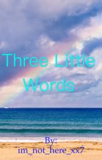 Three Little Words by im_not_here_xx7