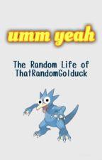 umm yeah | The Random Life of ThatRandomGolduck by ThatRandomGolduck