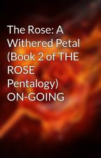 The Rose: A Withered Petal (Book 2 of THE ROSE Pentalogy) ON-GOING by Emill_Lia
