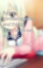 funny combacks,jokes and things crazy to do out in public by liyahwriter