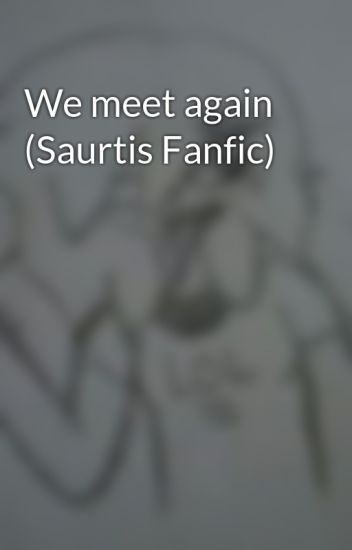 We meet again (Saurtis Fanfic)