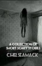 A Collection of Short Scary Stories by ChelseaMack