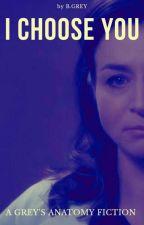 I Choose You - A Grey's Anatomy Fiction by bonniegreyfics