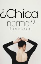¿Chica Normal? by lxvelyfangirl