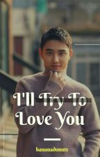 I'll Try to Love You ✔ by bananadonuts