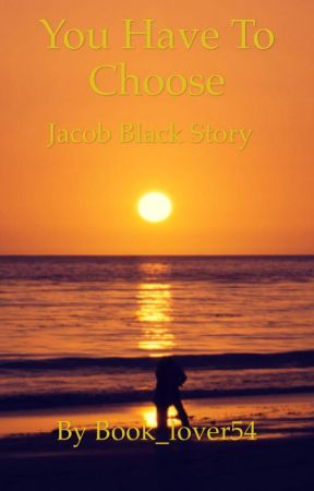You Have To Choose (Jacob Black Story) by Book_lover54