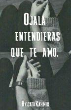 Ojalá entendieras que te amo. by cataRahmix