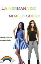 La Hermana de mi mejor Amigo (Lauren GIP) by camzdalauren123