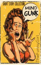 Mind Gunk: Short Story Collection by TheFunnyGirl_