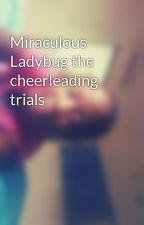 Miraculous Ladybug the cheerleading trials  by Ibk_08
