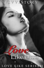 Love Like Ours | Editing | ( Love Like Series #1 ) by vivvistory