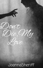 Don't Die, My Love by JoannaSheriff