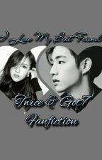 I Love My Bestfriend(Got7&Twice Fanfiction) by mimi_tuan