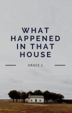 What Happened in that House? by Graceal123