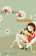 ¿Qué leer en Wattpad? PAUSADA :( by Missweasley23