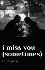 I MISS YOU (SOMETIMES) by Lestaree26
