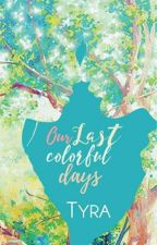 Our Last Colorful Days (UNEDITED) by Tyra_PHR