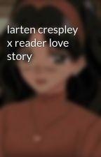 larten crespley x reader love story by bunny2831