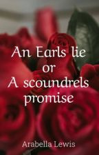 An Earls lie or a scoundrels promise by ArabellaLewis