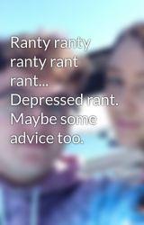 Ranty ranty ranty rant rant... Depressed rant. Maybe some advice too. by Trevormr
