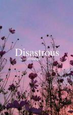 Disastrous by oreomatcha11